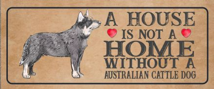 australian cattle  Dog Metal Sign Plaque - A House Is Not a ome without a